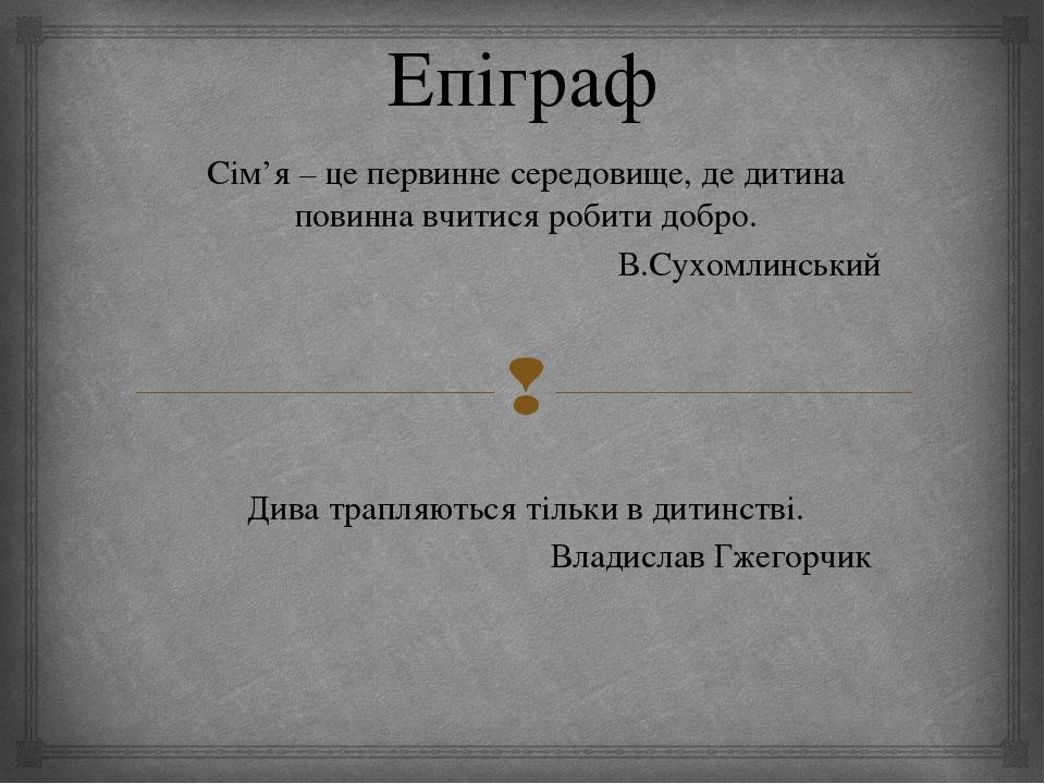 Епіграф Сім'я – це первинне середовище, де дитина повинна вчитися робити добр...