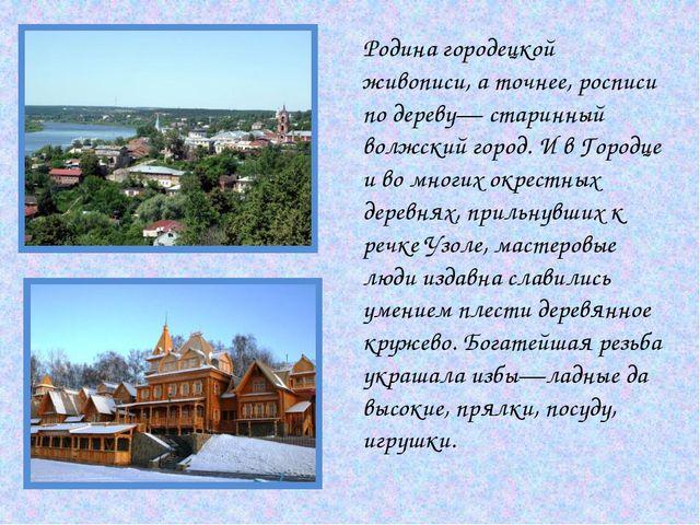 Родина городецкой живописи, а точнее, росписи по дереву— старинный волжский г...