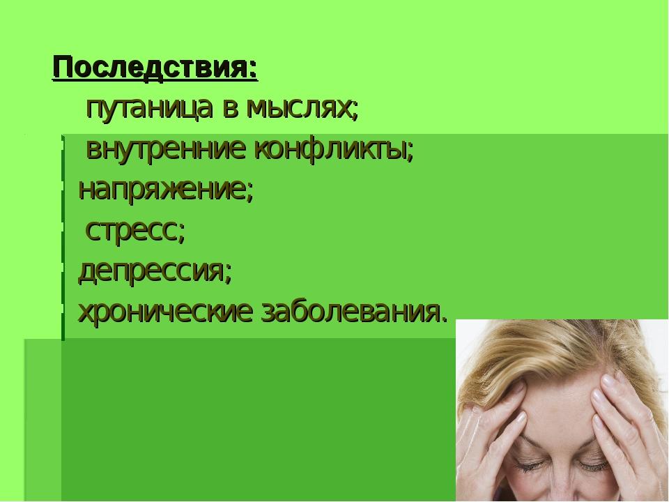 Последствия: путаница в мыслях; внутренние конфликты; напряжение; стресс; деп...