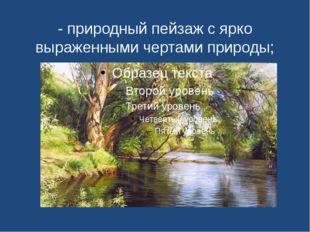 - природный пейзаж с ярко выраженными чертами природы;