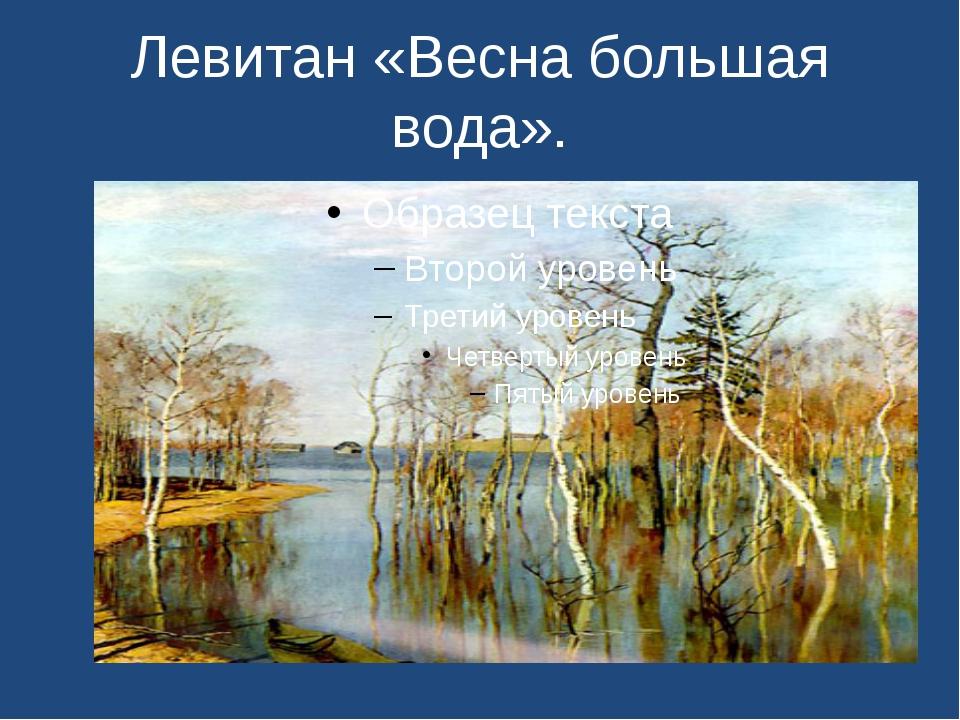 Левитан «Весна большая вода».