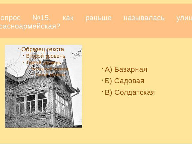 Вопрос №15. как раньше называлась улица красноармейская? Ответ: В) Солдатская