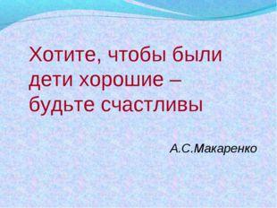 Хотите, чтобы были дети хорошие – будьте счастливы А.С.Макаренко