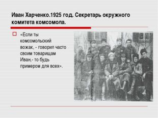 Иван Харченко.1925 год. Секретарь окружного комитета комсомола. «Если ты комс