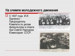 На олимпе молодежного движения С 1937 года И.И. Харченко - Председатель Комит