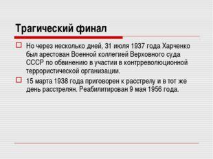 Трагический финал Но через несколько дней, 31 июля 1937 года Харченко был аре