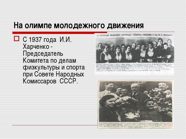 На олимпе молодежного движения С 1937 года И.И. Харченко - Председатель Комит...
