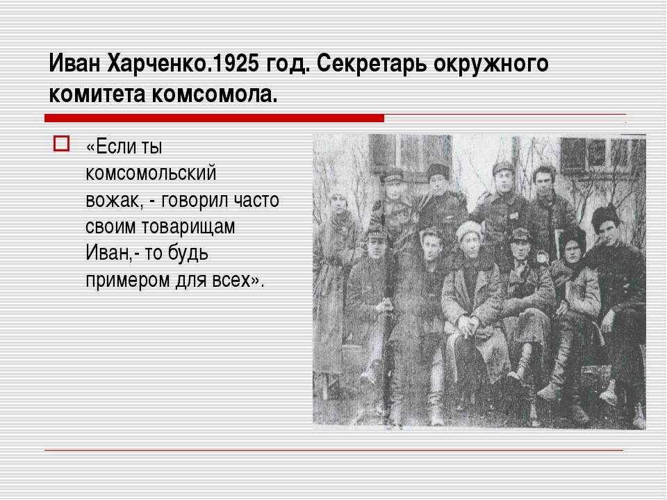 Иван Харченко.1925 год. Секретарь окружного комитета комсомола. «Если ты комс...
