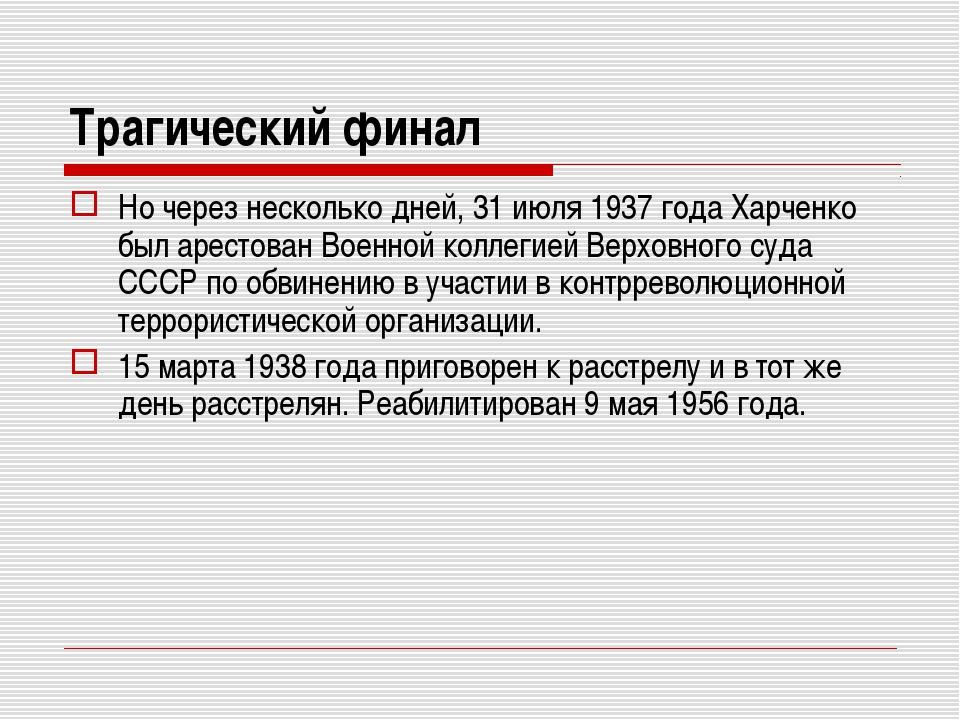 Трагический финал Но через несколько дней, 31 июля 1937 года Харченко был аре...