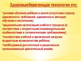 Здоровьесберегающая технология это: *условия обучения ребёнка в школе (отсутс