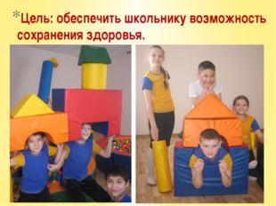 Цель: обеспечить школьнику возможность сохранения здоровья.