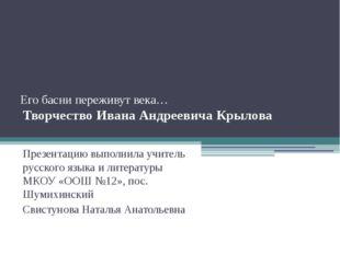 Его басни переживут века… Творчество Ивана Андреевича Крылова Презентацию вы