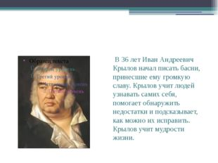 В 36 лет Иван Андреевич Крылов начал писать басни, принесшие ему громкую сла
