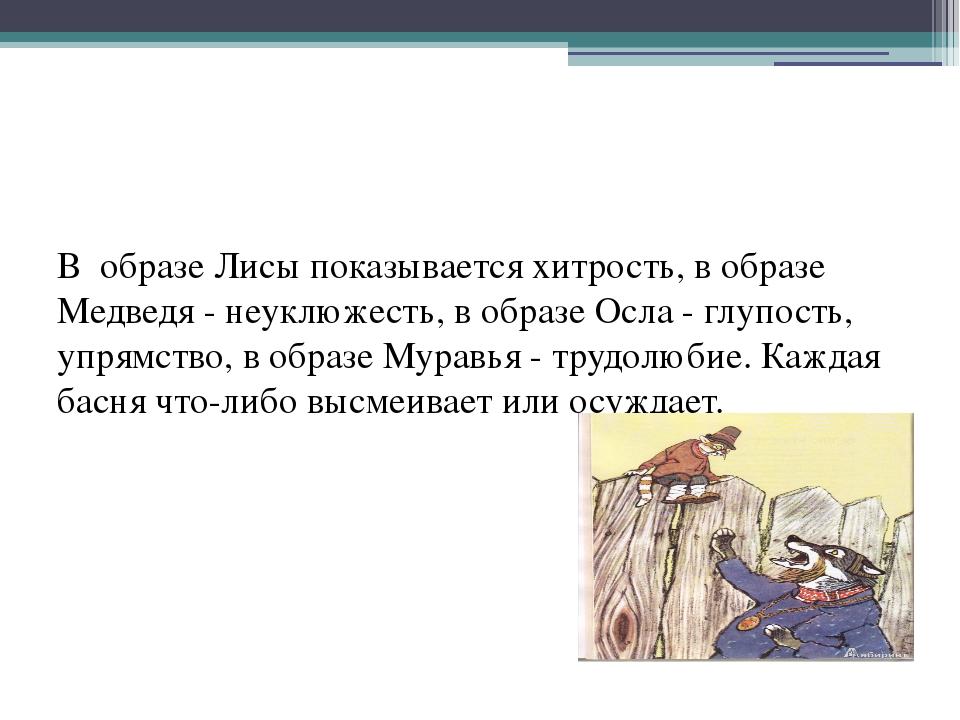 В образе Лисы показывается хитрость, в образе Медведя - неуклюжесть, в образ...