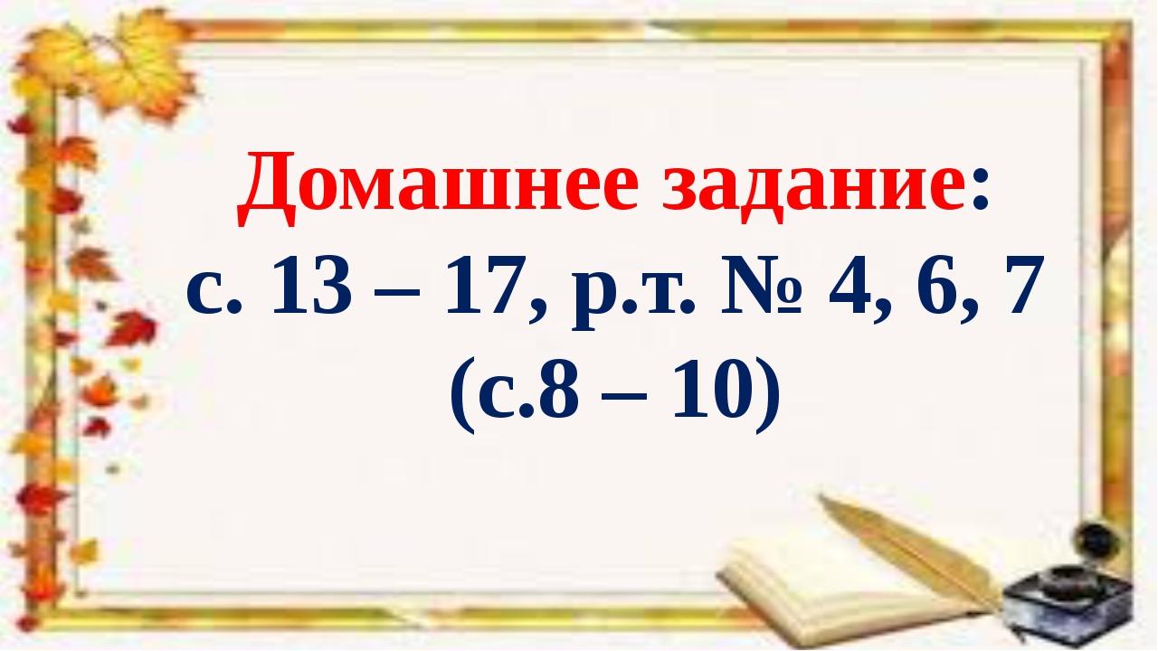 Домашнее задание: с. 13 – 17, р.т. № 4, 6, 7 (с.8 – 10)