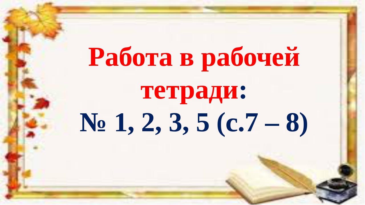 Работа в рабочей тетради: № 1, 2, 3, 5 (с.7 – 8)