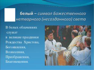 В белых облачениях служат в великие праздники Рождества Христова, Богоявления