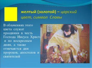 В облачениях этого цвета служат праздники в честь Господа Иисуса Христа и по