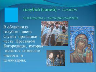 В облачениях голубого цвета служат праздники в честь Пресвятой Богородицы, ко