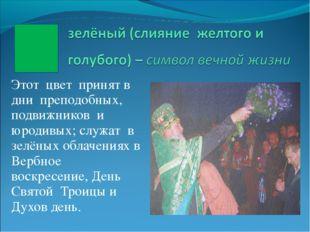 Этот цвет принят в дни преподобных, подвижников и юродивых; служат в зелёных