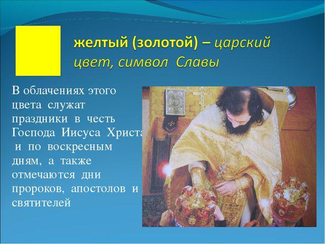 В облачениях этого цвета служат праздники в честь Господа Иисуса Христа и по...