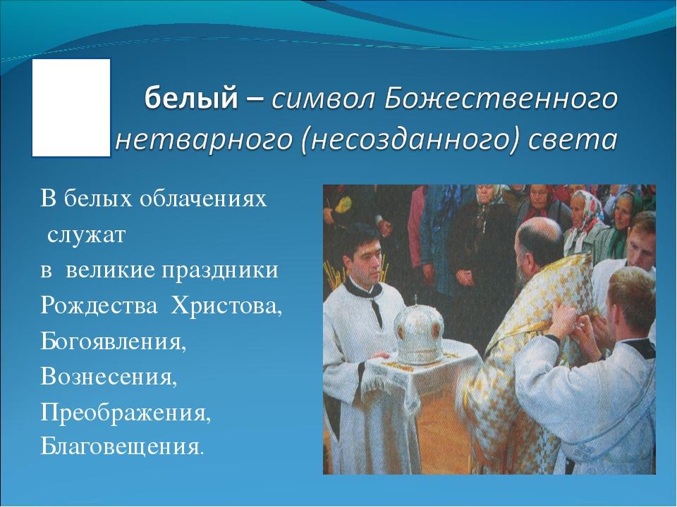 В белых облачениях служат в великие праздники Рождества Христова, Богоявления...
