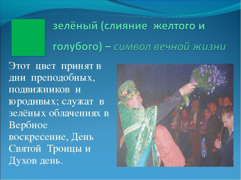 Этот цвет принят в дни преподобных, подвижников и юродивых; служат в зелёных...