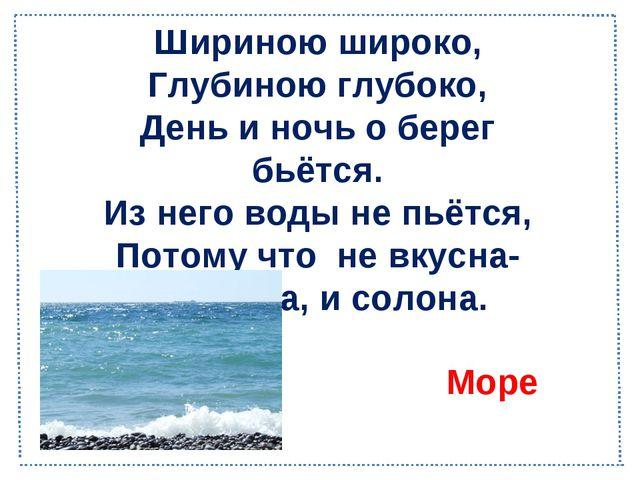 Шириною широко, Глубиною глубоко, День и ночь о берег бьётся. Из него воды не...