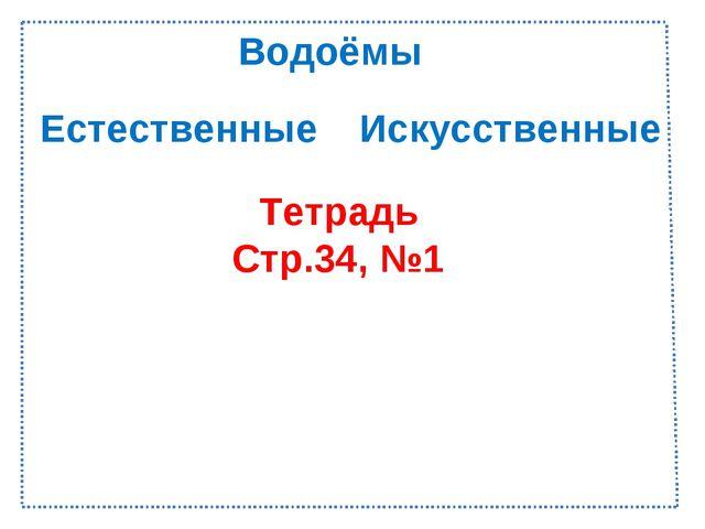 Естественные Искусственные Тетрадь Стр.34, №1 Водоёмы