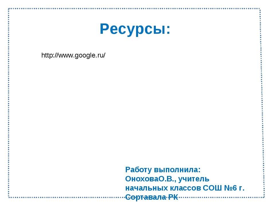 Ресурсы: http://www.google.ru/ Работу выполнила: ОноховаО.В., учитель начальн...