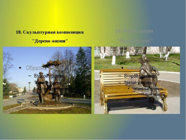 """18. Скульптурная композиция """"Дерево жизни"""" 19. Композиция """"Йошкин кот"""""""