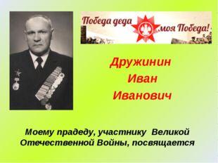 Моему прадеду, участнику Великой Отечественной Войны, посвящается Дружинин Ив