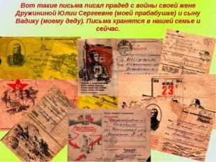 Вот такие письма писал прадед с войны своей жене Дружининой Юлии Сергеевне (м