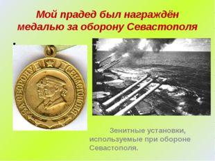 Мой прадед был награждён медалью за оборону Севастополя Зенитные установки, и