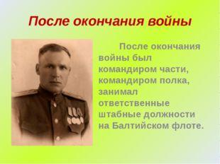 После окончания войны После окончания войны был командиром части, командиром