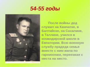 54-55 годы После войны дед служил на Камчатке, в Балтийске, на Сахалине, в Та