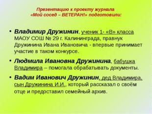 Презентацию к проекту журнала «Мой сосед – ВЕТЕРАН!» подготовили: Владимир Д