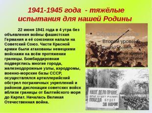 1941-1945 года - тяжёлые испытания для нашей Родины 22 июня 1941 года в 4 утр