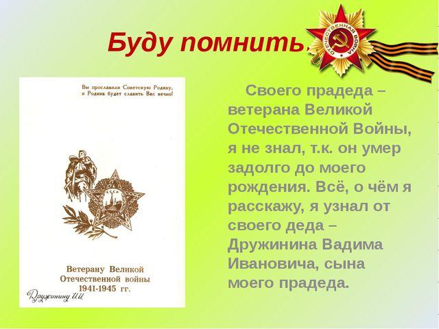 Буду помнить… Своего прадеда – ветерана Великой Отечественной Войны, я не зна...