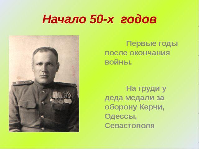 Начало 50-х годов Первые годы после окончания войны. На груди у деда медали з...