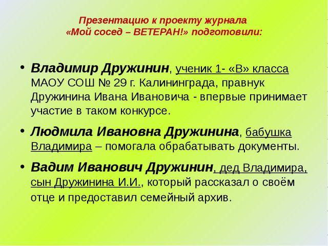 Презентацию к проекту журнала «Мой сосед – ВЕТЕРАН!» подготовили: Владимир Д...