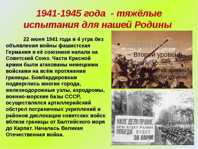 1941-1945 года - тяжёлые испытания для нашей Родины 22 июня 1941 года в 4 утр...