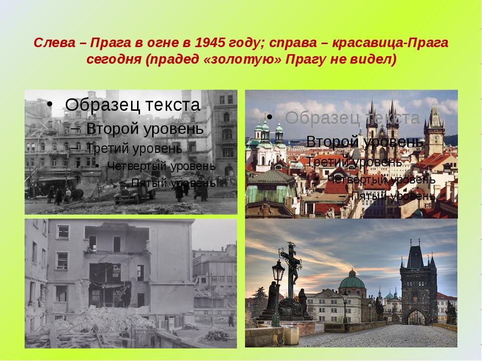 Слева – Прага в огне в 1945 году; справа – красавица-Прага сегодня (прадед «з...