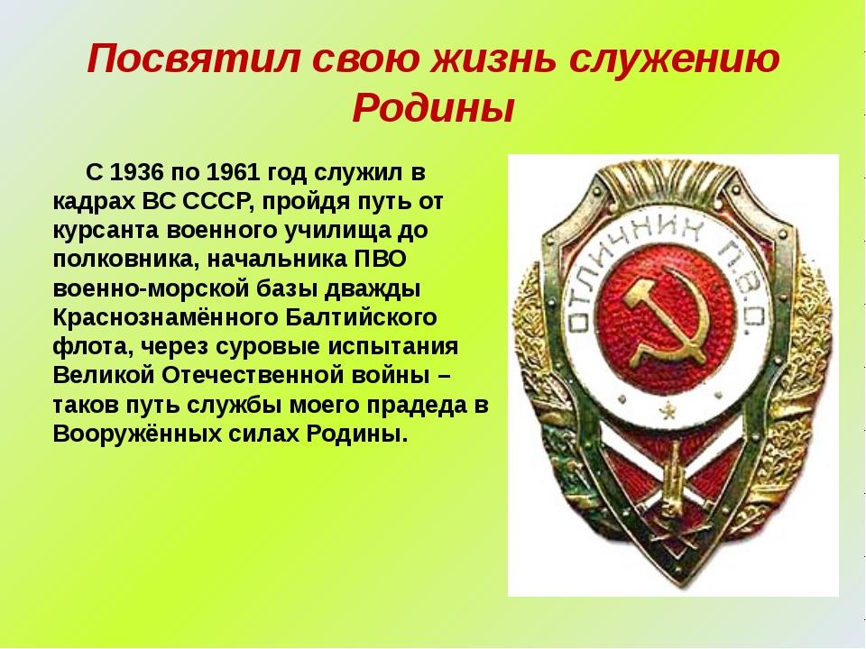 Посвятил свою жизнь служению Родины С 1936 по 1961 год служил в кадрах ВС ССС...