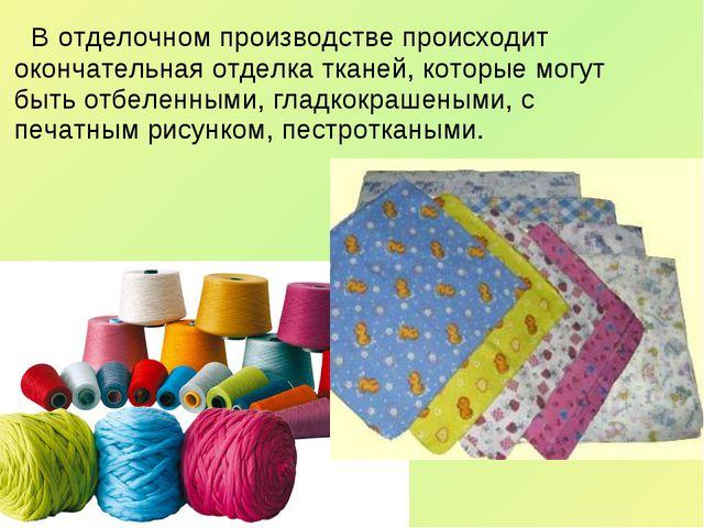 В отделочном производстве происходит окончательная отделка тканей, которые м...