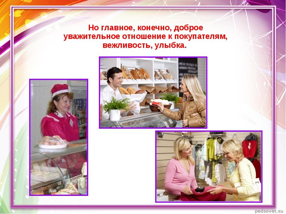 Но главное, конечно, доброе уважительное отношение к покупателям, вежливость,...