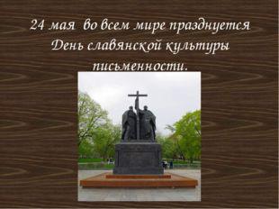 24 мая во всем мире празднуется День славянской культуры письменности.