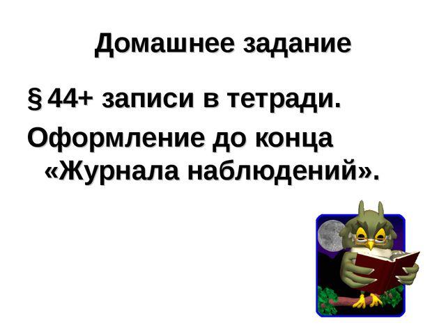 Домашнее задание § 44+ записи в тетради. Оформление до конца «Журнала наблюде...