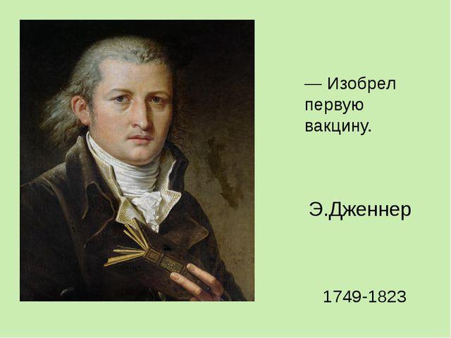— Изобрел первую вакцину. Э.Дженнер 1749-1823