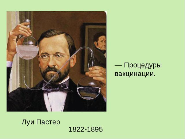— Процедуры вакцинации. Луи Пастер 1822-1895